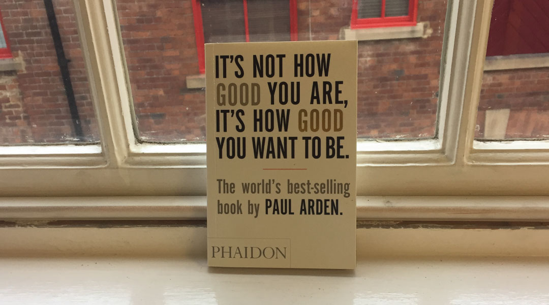 Its not how good you are its how good you want to be by Paul Arden